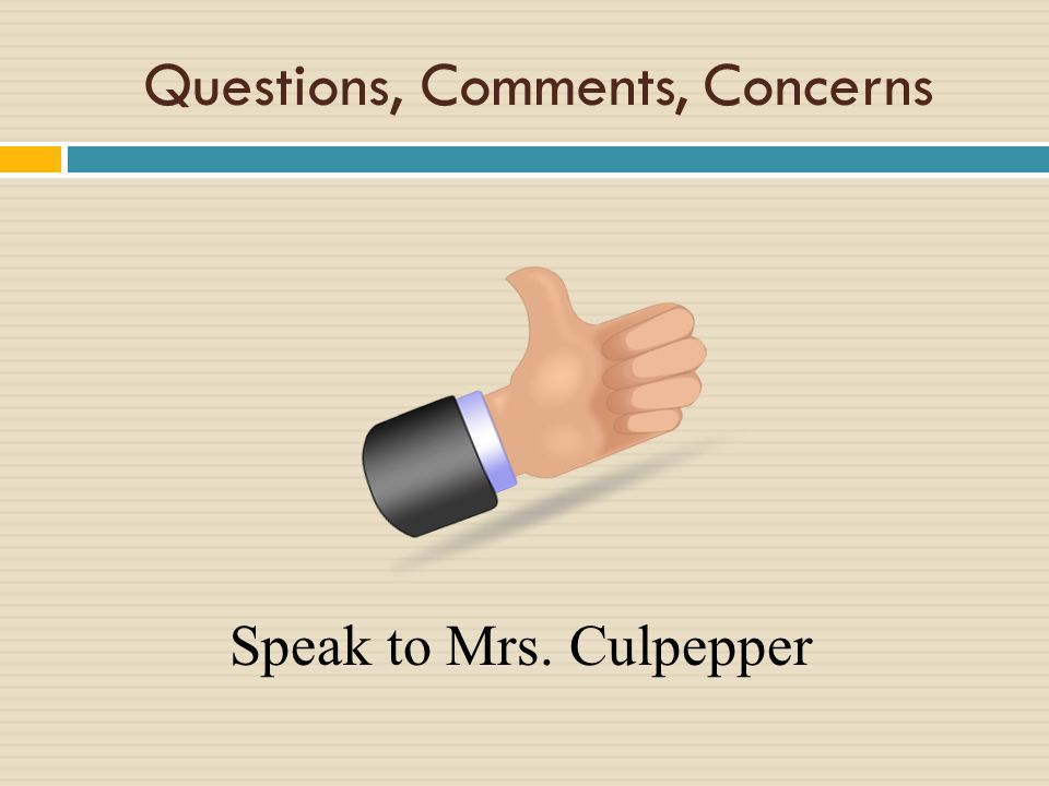 Questions, Comments, Concerns Speak to Mrs. Culpepper