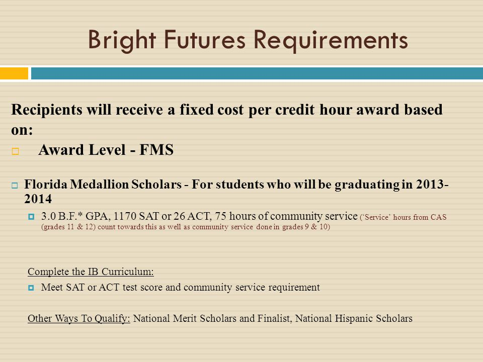 Bright Futures Requirements Recipients will receive a fixed cost per credit hour award based on: Award Level - FMS Florida Medallion Scholars - For students who will be graduating in B.F.* GPA, 1170 SAT or 26 ACT, 75 hours of community service (Service hours from CAS (grades 11 & 12) count towards this as well as community service done in grades 9 & 10) Complete the IB Curriculum: Meet SAT or ACT test score and community service requirement Other Ways To Qualify: National Merit Scholars and Finalist, National Hispanic Scholars