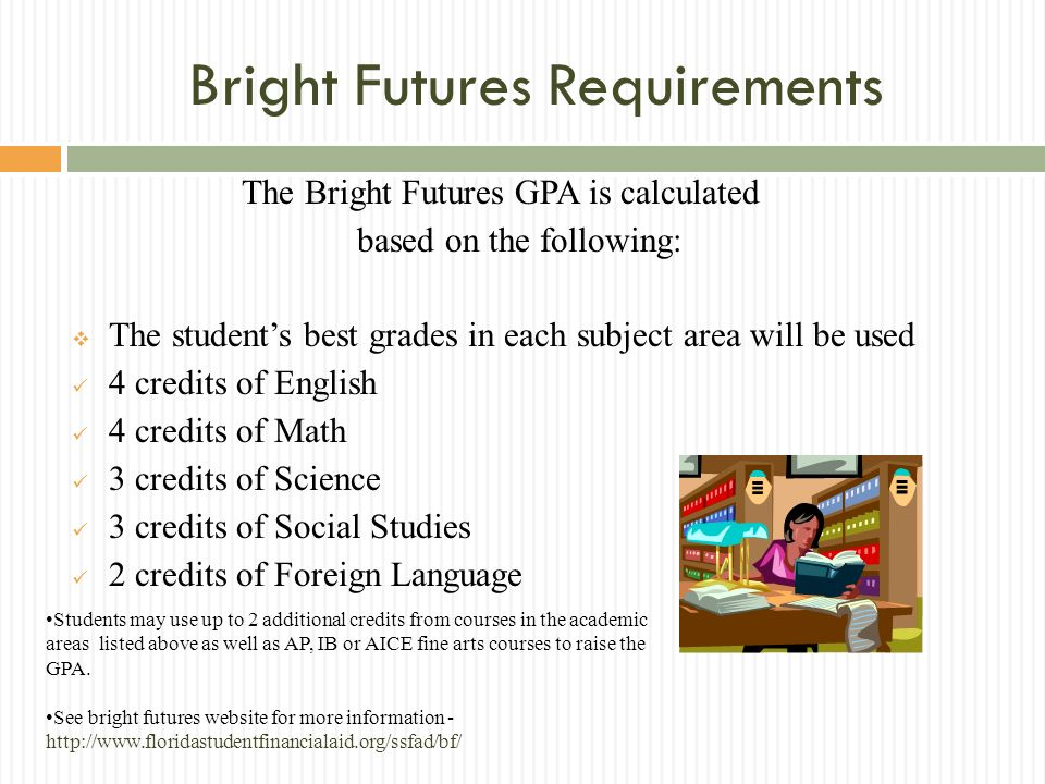 Bright Futures Requirements The Bright Futures GPA is calculated based on the following: The students best grades in each subject area will be used 4 credits of English 4 credits of Math 3 credits of Science 3 credits of Social Studies 2 credits of Foreign Language Students may use up to 2 additional credits from courses in the academic areas listed above as well as AP, IB or AICE fine arts courses to raise the GPA.