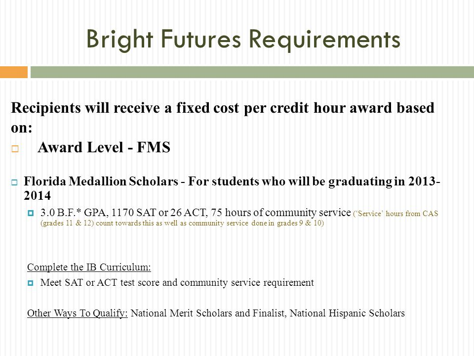 Bright Futures Requirements Recipients will receive a fixed cost per credit hour award based on: Award Level - FMS Florida Medallion Scholars - For students who will be graduating in 2013- 2014 3.0 B.F.* GPA, 1170 SAT or 26 ACT, 75 hours of community service (Service hours from CAS (grades 11 & 12) count towards this as well as community service done in grades 9 & 10) Complete the IB Curriculum: Meet SAT or ACT test score and community service requirement Other Ways To Qualify: National Merit Scholars and Finalist, National Hispanic Scholars