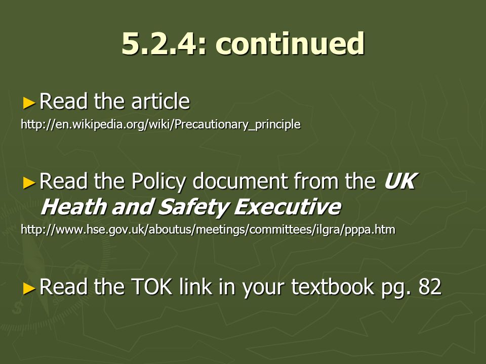 5.2.4: continued Read the article Read the articlehttp://en.wikipedia.org/wiki/Precautionary_principle Read the Policy document from the UK Heath and Safety Executive Read the Policy document from the UK Heath and Safety Executivehttp://www.hse.gov.uk/aboutus/meetings/committees/ilgra/pppa.htm Read the TOK link in your textbook pg.