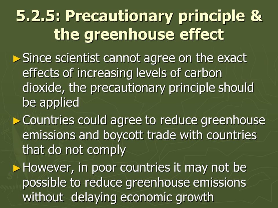 5.2.5: Precautionary principle & the greenhouse effect Since scientist cannot agree on the exact effects of increasing levels of carbon dioxide, the precautionary principle should be applied Since scientist cannot agree on the exact effects of increasing levels of carbon dioxide, the precautionary principle should be applied Countries could agree to reduce greenhouse emissions and boycott trade with countries that do not comply Countries could agree to reduce greenhouse emissions and boycott trade with countries that do not comply However, in poor countries it may not be possible to reduce greenhouse emissions without delaying economic growth However, in poor countries it may not be possible to reduce greenhouse emissions without delaying economic growth