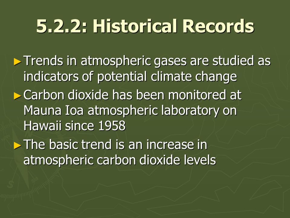 5.2.2: Historical Records Trends in atmospheric gases are studied as indicators of potential climate change Trends in atmospheric gases are studied as indicators of potential climate change Carbon dioxide has been monitored at Mauna Ioa atmospheric laboratory on Hawaii since 1958 Carbon dioxide has been monitored at Mauna Ioa atmospheric laboratory on Hawaii since 1958 The basic trend is an increase in atmospheric carbon dioxide levels The basic trend is an increase in atmospheric carbon dioxide levels