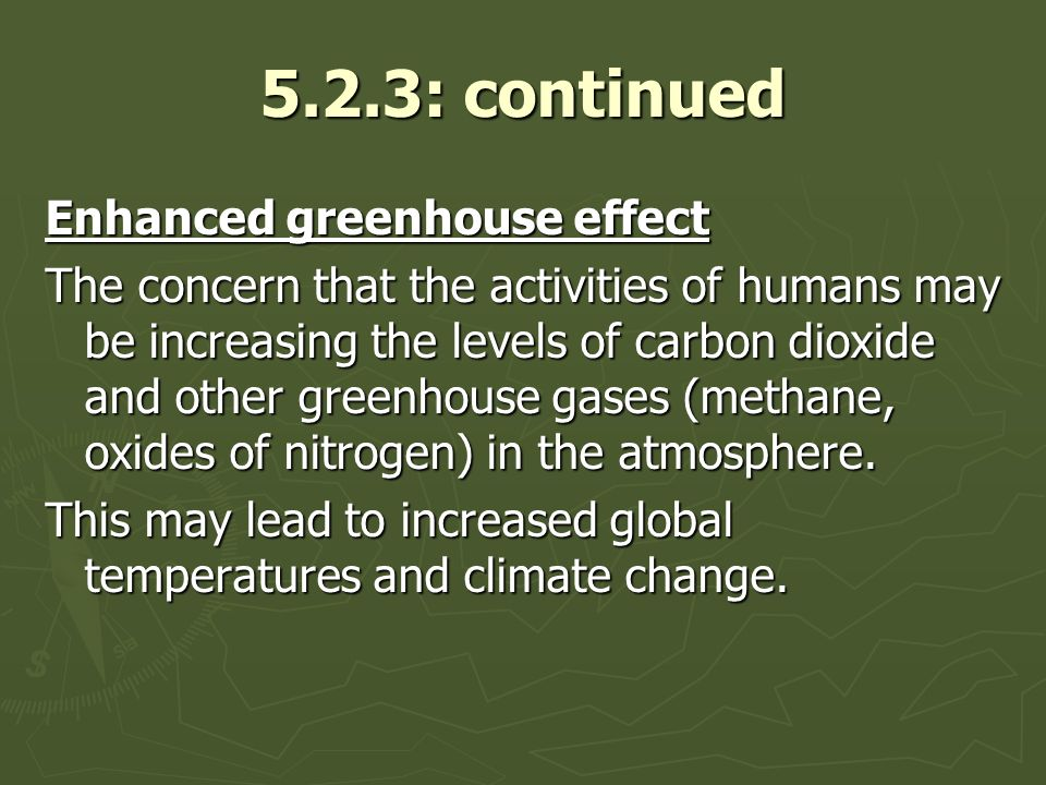 5.2.3: continued Enhanced greenhouse effect The concern that the activities of humans may be increasing the levels of carbon dioxide and other greenhouse gases (methane, oxides of nitrogen) in the atmosphere.