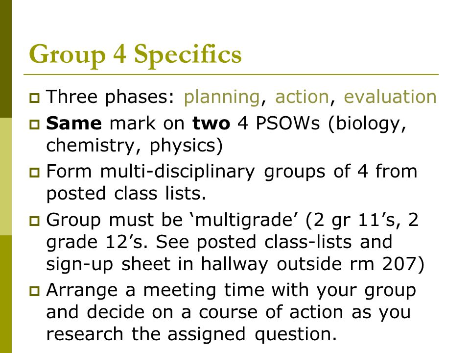 Group 4 Specifics Three phases: planning, action, evaluation Same mark on two 4 PSOWs (biology, chemistry, physics) Form multi-disciplinary groups of 4 from posted class lists.