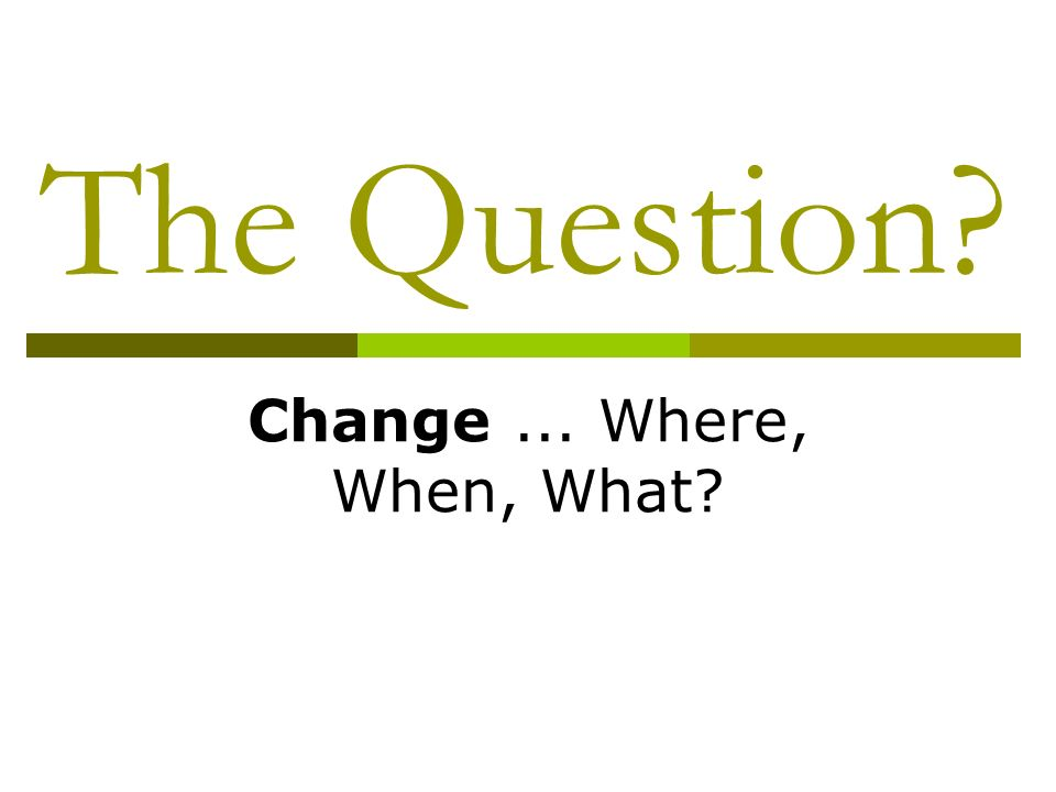 The Question Change... Where, When, What