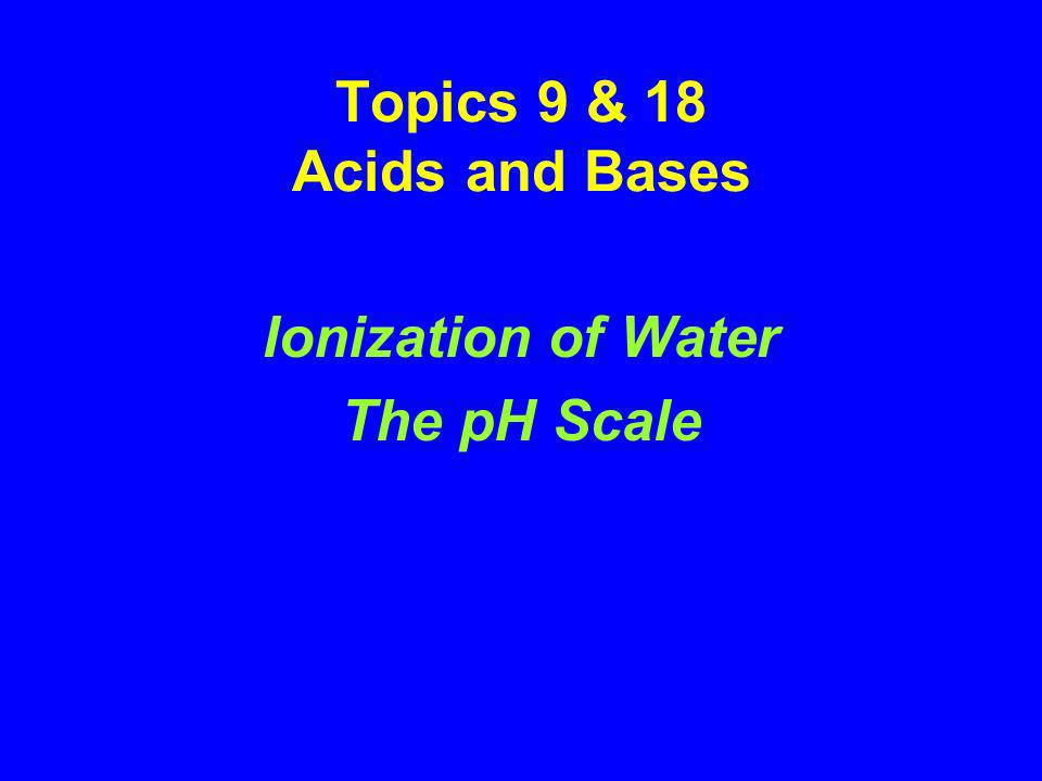 Topics 9 & 18 Acids and Bases Ionization of Water The pH Scale