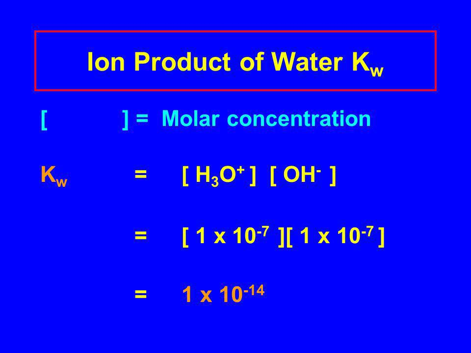 Ion Product of Water K w [ ] = Molar concentration K w = [ H 3 O + ] [ OH - ] = [ 1 x 10 -7 ][ 1 x 10 -7 ] = 1 x 10 -14