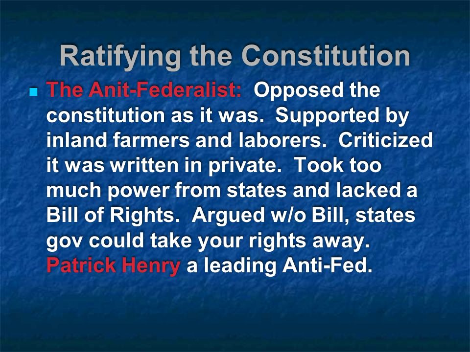 Ratifying the Constitution The Anit-Federalist: Opposed the constitution as it was.