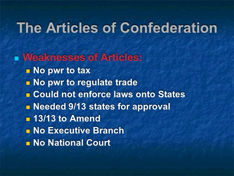 The Articles of Confederation Weaknesses of Articles: No pwr to tax No pwr to regulate trade Could not enforce laws onto States Needed 9/13 states for approval 13/13 to Amend No Executive Branch No National Court Weaknesses of Articles: No pwr to tax No pwr to regulate trade Could not enforce laws onto States Needed 9/13 states for approval 13/13 to Amend No Executive Branch No National Court