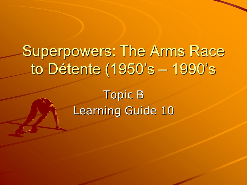 Superpowers: The Arms Race to Détente (1950s – 1990s Topic B Learning Guide 10