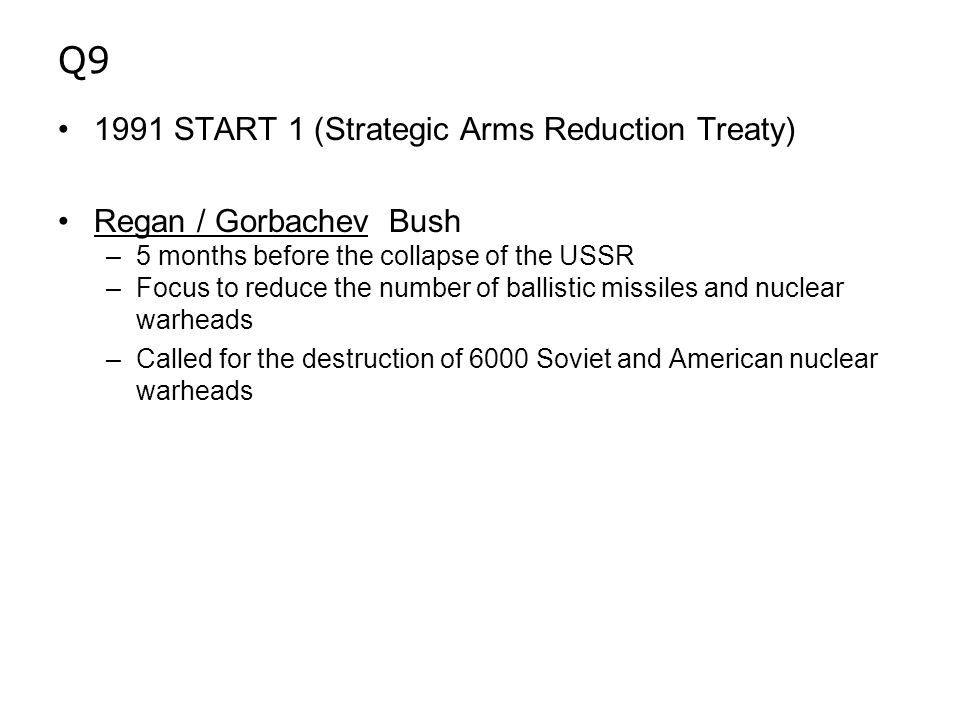 Q9 1991 START 1 (Strategic Arms Reduction Treaty) Regan / Gorbachev Bush –5 months before the collapse of the USSR –Focus to reduce the number of ballistic missiles and nuclear warheads –Called for the destruction of 6000 Soviet and American nuclear warheads