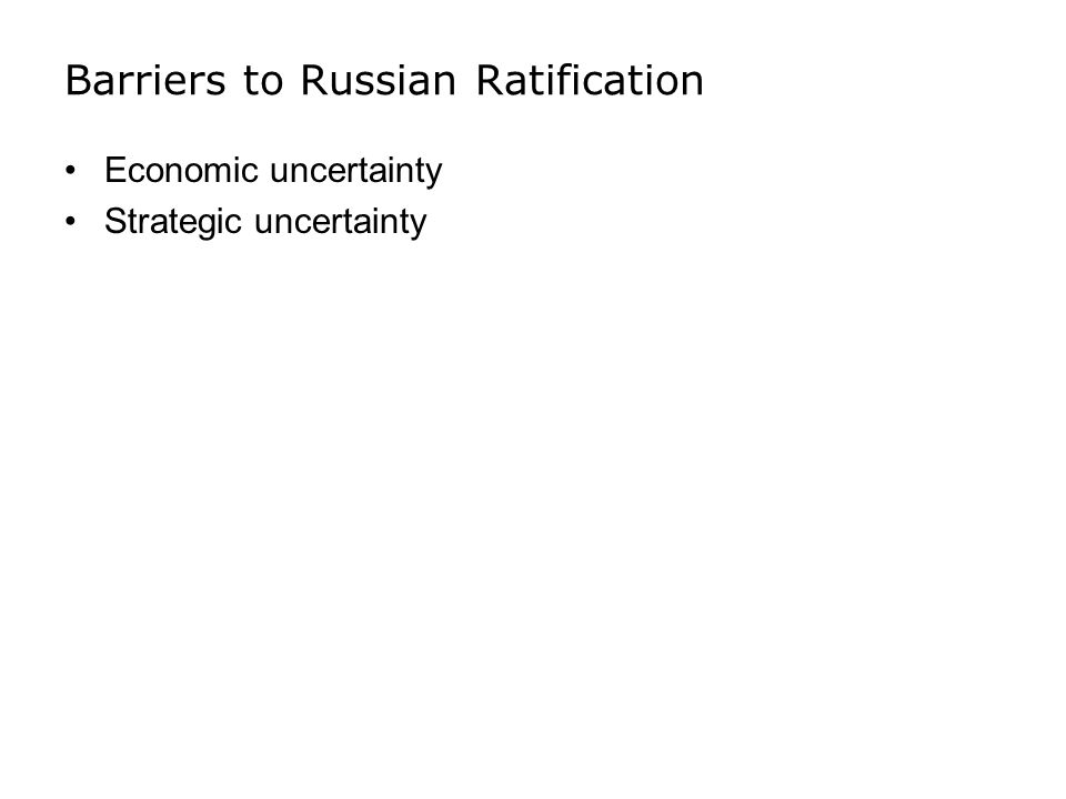 Barriers to Russian Ratification Economic uncertainty Strategic uncertainty
