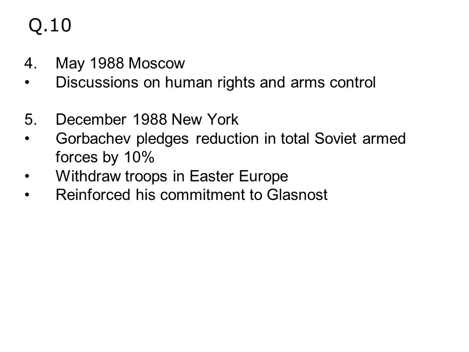 Q.10 4.May 1988 Moscow Discussions on human rights and arms control 5.December 1988 New York Gorbachev pledges reduction in total Soviet armed forces by 10% Withdraw troops in Easter Europe Reinforced his commitment to Glasnost