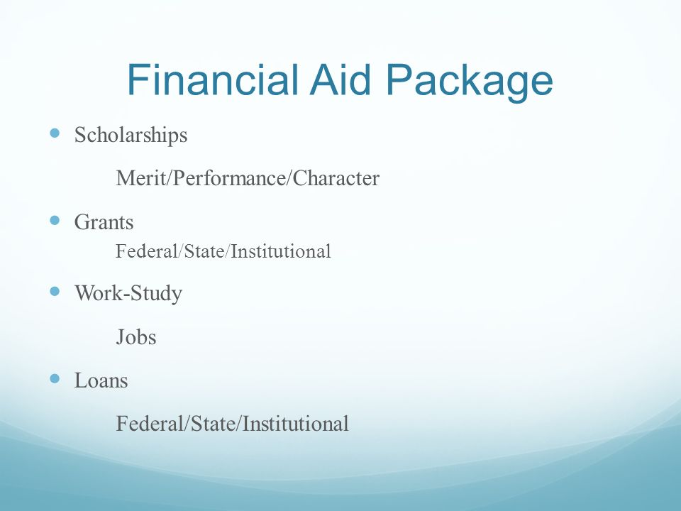 Financial Aid Package Scholarships Merit/Performance/Character Grants Federal/State/Institutional Work-Study Jobs Loans Federal/State/Institutional