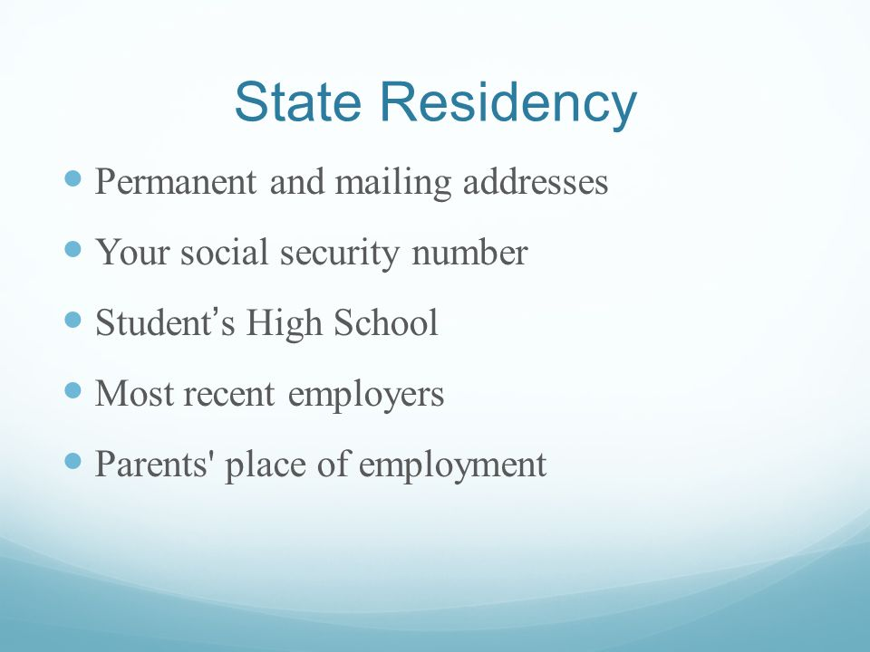 State Residency Permanent and mailing addresses Your social security number Students High School Most recent employers Parents place of employment