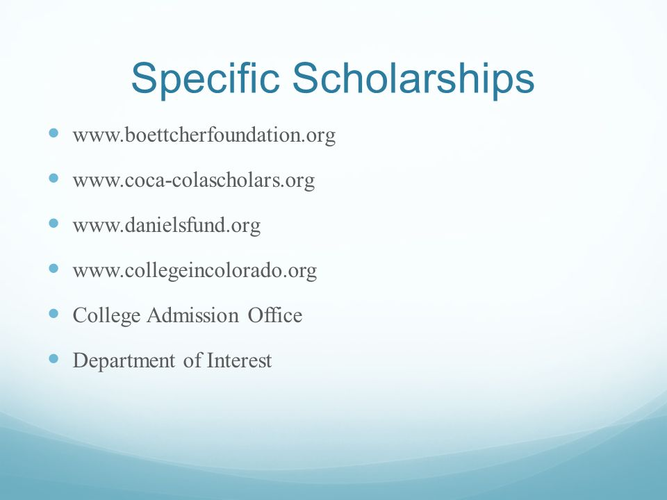 Specific Scholarships www.boettcherfoundation.org www.coca-colascholars.org www.danielsfund.org www.collegeincolorado.org College Admission Office Department of Interest
