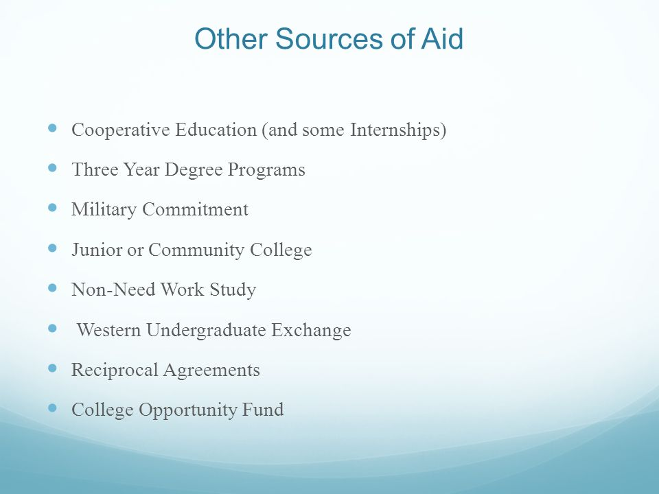 Other Sources of Aid Cooperative Education (and some Internships) Three Year Degree Programs Military Commitment Junior or Community College Non-Need Work Study Western Undergraduate Exchange Reciprocal Agreements College Opportunity Fund