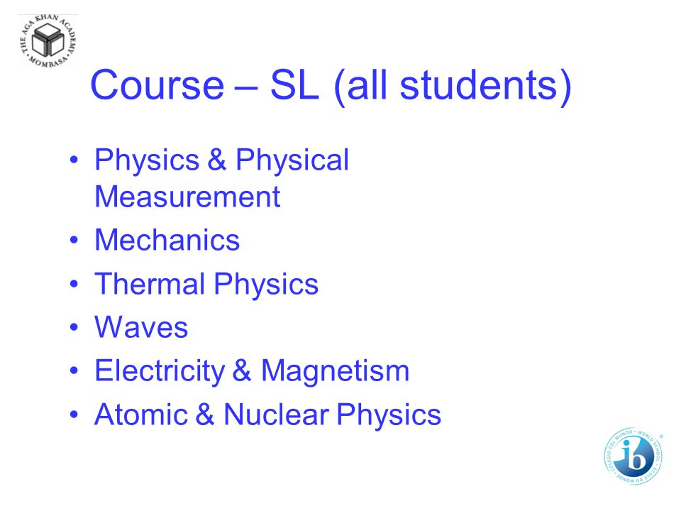 Course – SL (all students) Physics & Physical Measurement Mechanics Thermal Physics Waves Electricity & Magnetism Atomic & Nuclear Physics