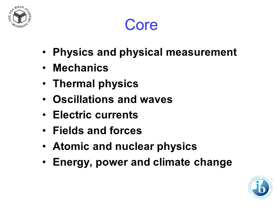 Core Physics and physical measurement Mechanics Thermal physics Oscillations and waves Electric currents Fields and forces Atomic and nuclear physics Energy, power and climate change