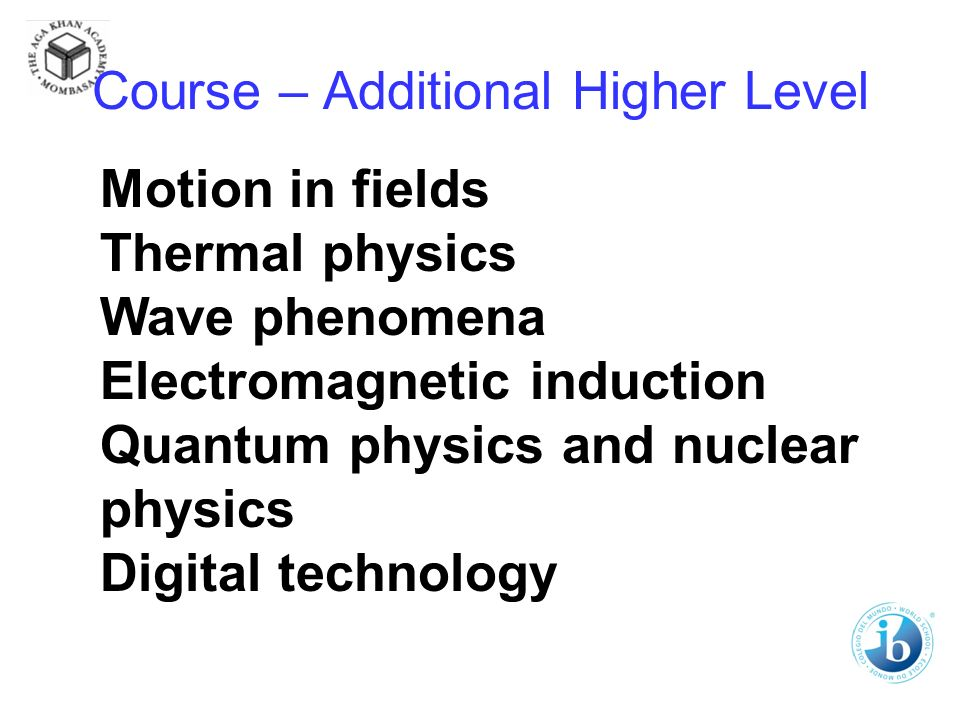 Course – Additional Higher Level Motion in fields Thermal physics Wave phenomena Electromagnetic induction Quantum physics and nuclear physics Digital technology