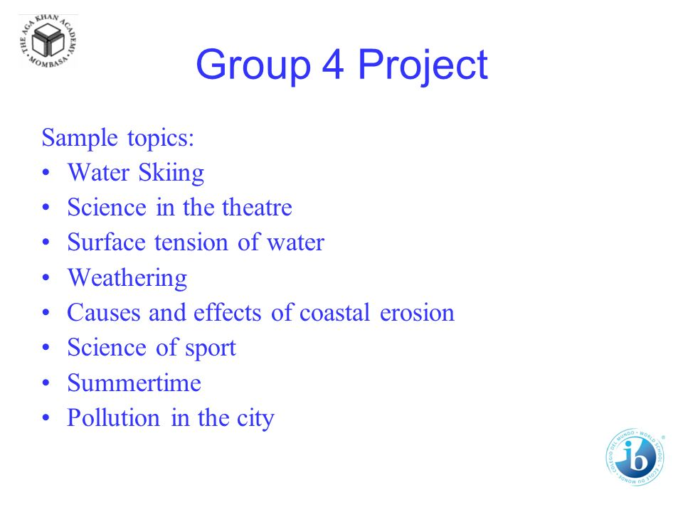 Group 4 Project Sample topics: Water Skiing Science in the theatre Surface tension of water Weathering Causes and effects of coastal erosion Science of sport Summertime Pollution in the city