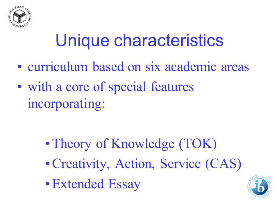 Unique characteristics curriculum based on six academic areas with a core of special features incorporating: Theory of Knowledge (TOK) Creativity, Action, Service (CAS) Extended Essay
