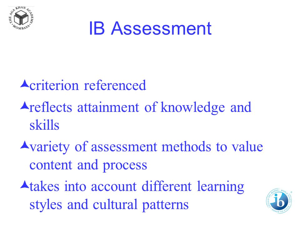 IB Assessment criterion referenced reflects attainment of knowledge and skills variety of assessment methods to value content and process takes into account different learning styles and cultural patterns