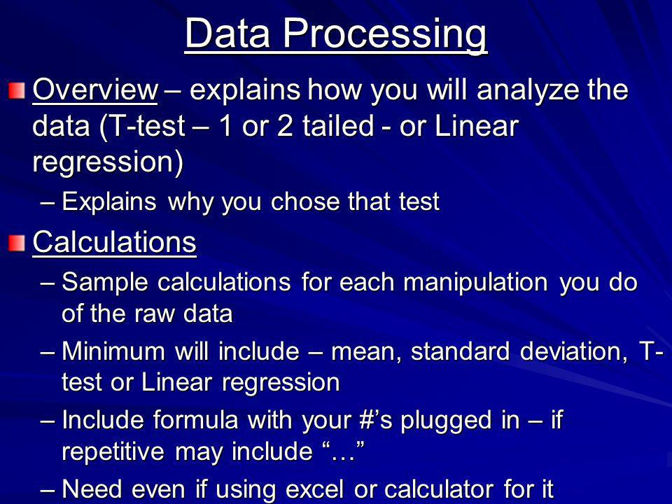 Data Processing Overview – explains how you will analyze the data (T-test – 1 or 2 tailed - or Linear regression) –Explains why you chose that test Calculations –Sample calculations for each manipulation you do of the raw data –Minimum will include – mean, standard deviation, T- test or Linear regression –Include formula with your #s plugged in – if repetitive may include … –Need even if using excel or calculator for it