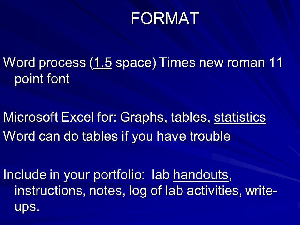 FORMAT Word process (1.5 space) Times new roman 11 point font Microsoft Excel for: Graphs, tables, statistics Word can do tables if you have trouble Include in your portfolio: lab handouts, instructions, notes, log of lab activities, write- ups.