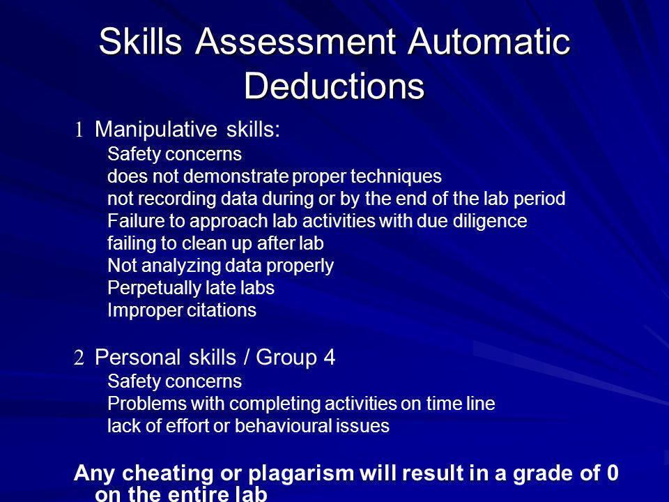 Skills Assessment Automatic Deductions 1 1 Manipulative skills: Safety concerns does not demonstrate proper techniques not recording data during or by the end of the lab period Failure to approach lab activities with due diligence failing to clean up after lab Not analyzing data properly Perpetually late labs Improper citations 2 2 Personal skills / Group 4 Safety concerns Problems with completing activities on time line lack of effort or behavioural issues Any cheating or plagarism will result in a grade of 0 on the entire lab