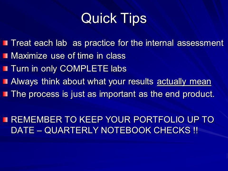 Quick Tips Treat each lab as practice for the internal assessment Maximize use of time in class Turn in only COMPLETE labs Always think about what your results actually mean The process is just as important as the end product.