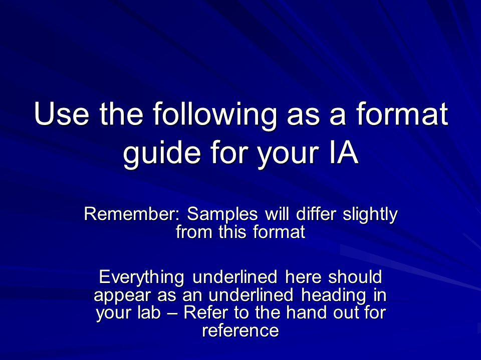 Use the following as a format guide for your IA Remember: Samples will differ slightly from this format Everything underlined here should appear as an underlined heading in your lab – Refer to the hand out for reference