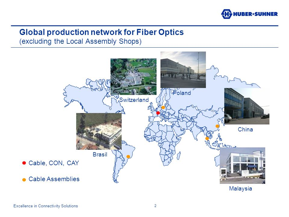 Excellence in Connectivity Solutions 2 Global production network for Fiber Optics (excluding the Local Assembly Shops) Cable, CON, CAY Cable Assemblies Poland Switzerland China Malaysia Brasil
