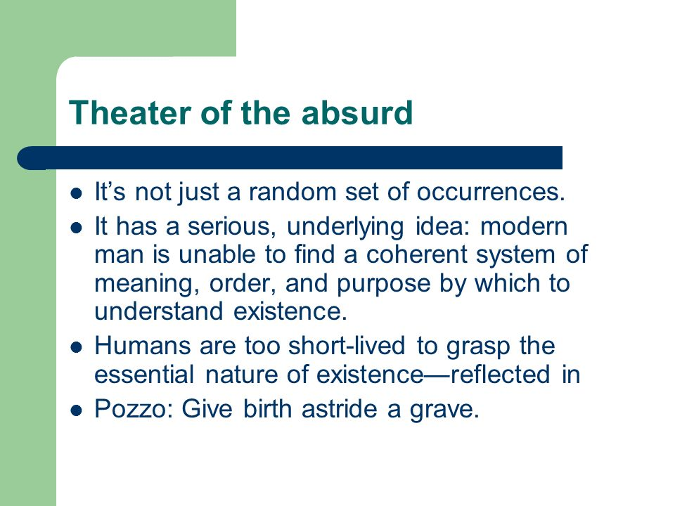 Theater of the absurd Its not just a random set of occurrences.