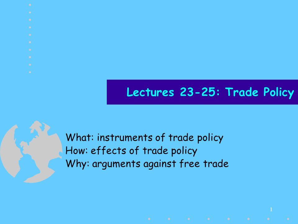 1 Lectures 23-25: Trade Policy What: instruments of trade policy How: effects of trade policy Why: arguments against free trade