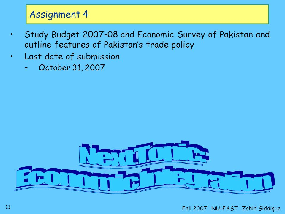 11 Fall 2007 NU-FAST Zahid Siddique Assignment 4 Study Budget and Economic Survey of Pakistan and outline features of Pakistans trade policy Last date of submission –October 31, 2007