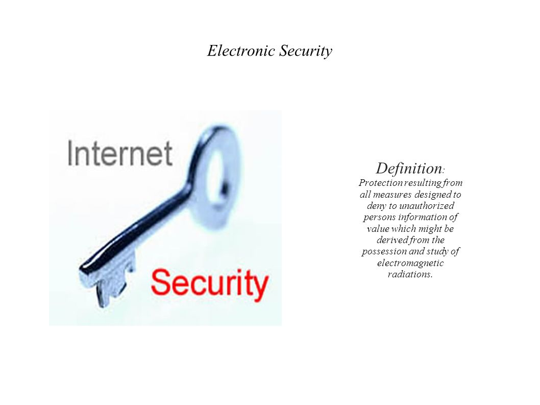 Electronic Security Definition : Protection resulting from all measures designed to deny to unauthorized persons information of value which might be derived from the possession and study of electromagnetic radiations.