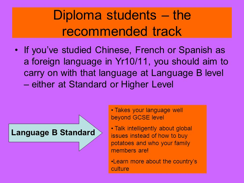 Diploma students – the recommended track If youve studied Chinese, French or Spanish as a foreign language in Yr10/11, you should aim to carry on with that language at Language B level – either at Standard or Higher Level Language B Standard Takes your language well beyond GCSE level Talk intelligently about global issues instead of how to buy potatoes and who your family members are.