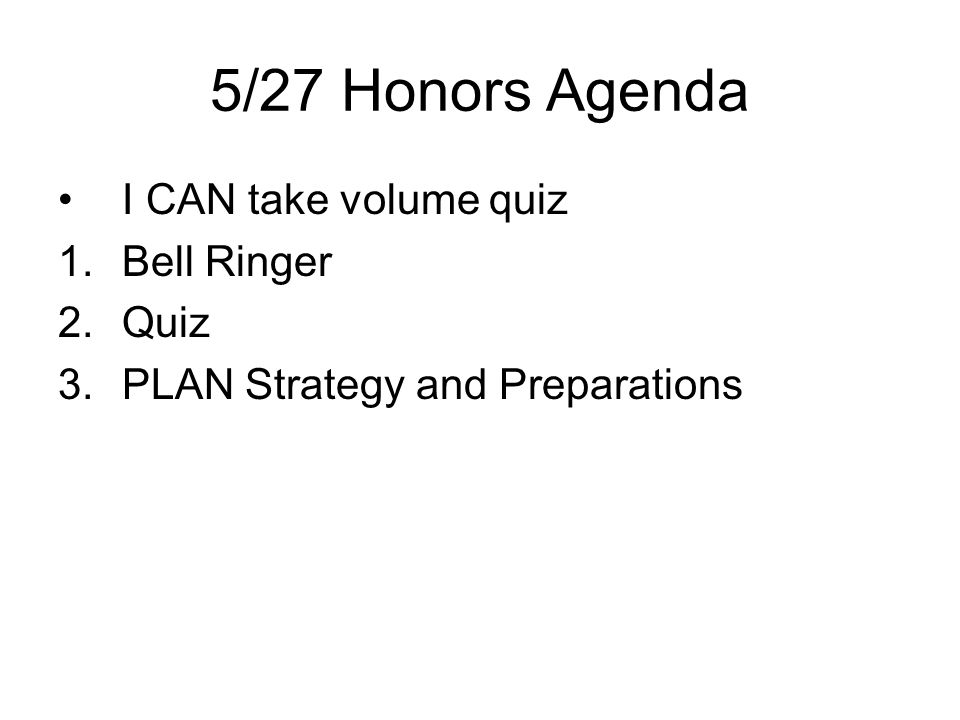 5/27 Honors Agenda I CAN take volume quiz 1.Bell Ringer 2.Quiz 3.PLAN Strategy and Preparations