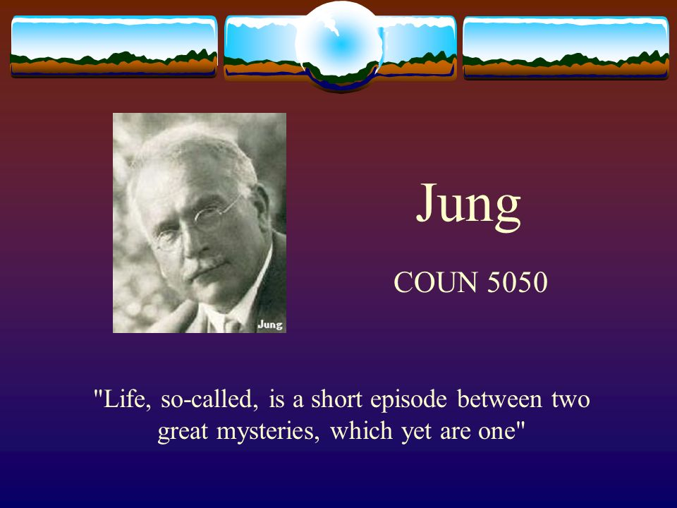 Jung COUN 5050 Life, so-called, is a short episode between two great mysteries, which yet are one