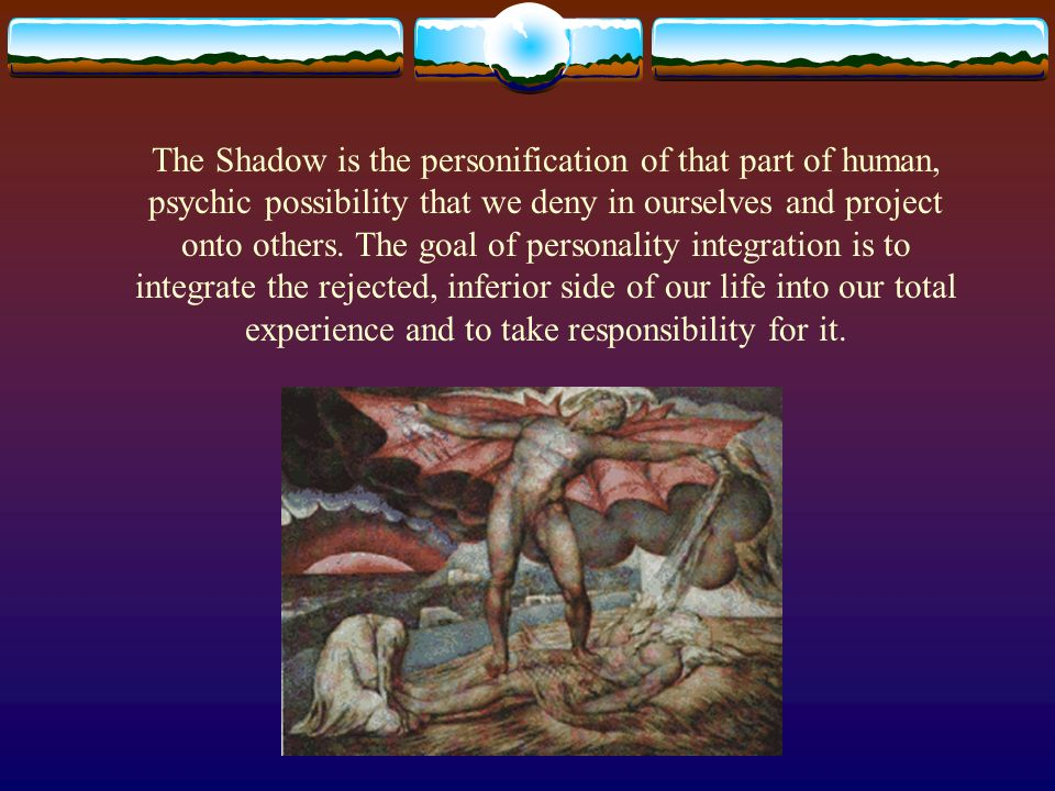 The Shadow is the personification of that part of human, psychic possibility that we deny in ourselves and project onto others.