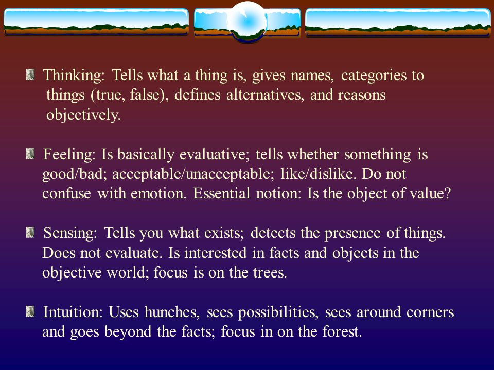 Thinking: Tells what a thing is, gives names, categories to things (true, false), defines alternatives, and reasons objectively.