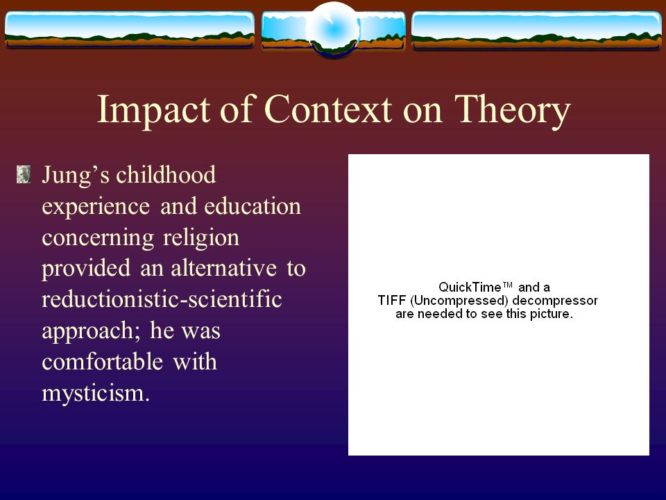 Impact of Context on Theory Jungs childhood experience and education concerning religion provided an alternative to reductionistic-scientific approach; he was comfortable with mysticism.