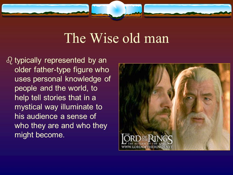 The Wise old man typically represented by an older father-type figure who uses personal knowledge of people and the world, to help tell stories that in a mystical way illuminate to his audience a sense of who they are and who they might become.