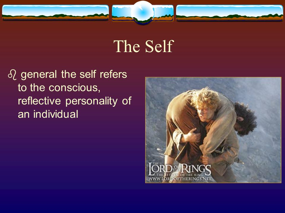 The Self general the self refers to the conscious, reflective personality of an individual