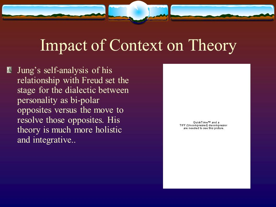 Impact of Context on Theory Jungs self-analysis of his relationship with Freud set the stage for the dialectic between personality as bi-polar opposites versus the move to resolve those opposites.