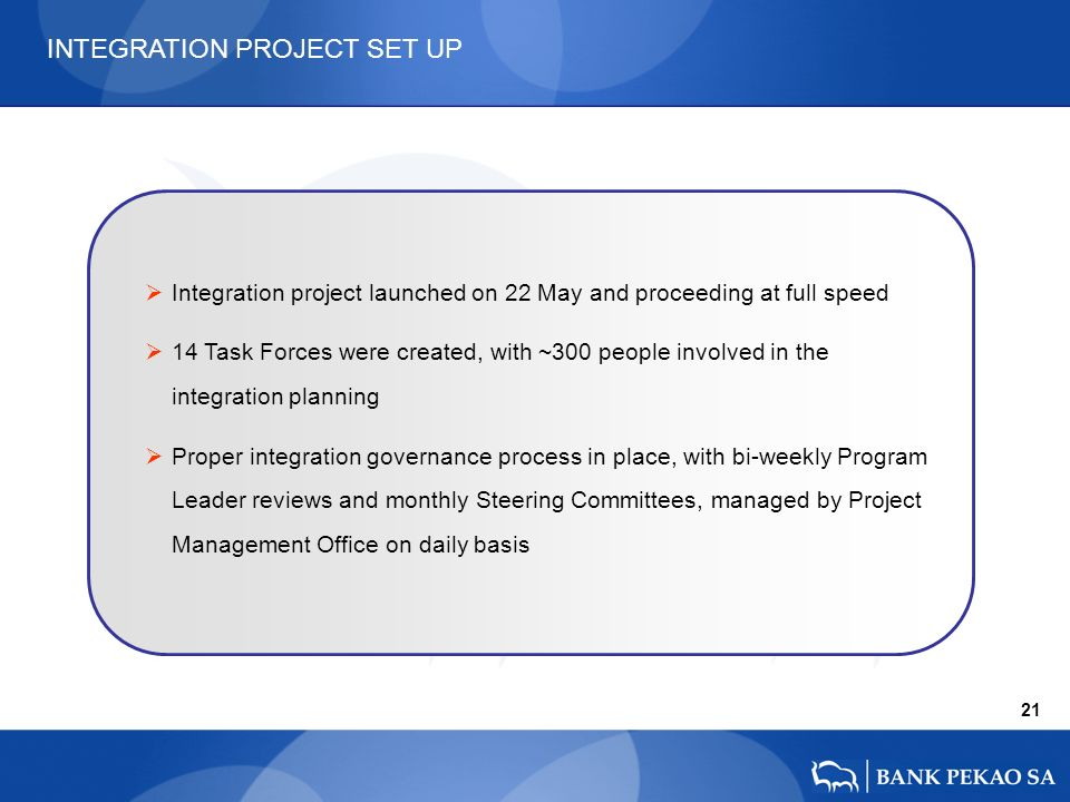 21 Integration project launched on 22 May and proceeding at full speed 14 Task Forces were created, with ~300 people involved in the integration planning Proper integration governance process in place, with bi-weekly Program Leader reviews and monthly Steering Committees, managed by Project Management Office on daily basis INTEGRATION PROJECT SET UP