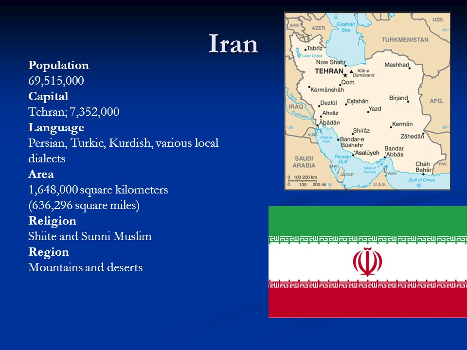 Iran Population 69,515,000 Capital Tehran; 7,352,000 Language Persian, Turkic, Kurdish, various local dialects Area 1,648,000 square kilometers (636,296 square miles) Religion Shiite and Sunni Muslim Region Mountains and deserts