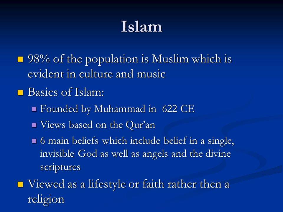 Islam 98% of the population is Muslim which is evident in culture and music 98% of the population is Muslim which is evident in culture and music Basics of Islam: Basics of Islam: Founded by Muhammad in 622 CE Founded by Muhammad in 622 CE Views based on the Quran Views based on the Quran 6 main beliefs which include belief in a single, invisible God as well as angels and the divine scriptures 6 main beliefs which include belief in a single, invisible God as well as angels and the divine scriptures Viewed as a lifestyle or faith rather then a religion Viewed as a lifestyle or faith rather then a religion